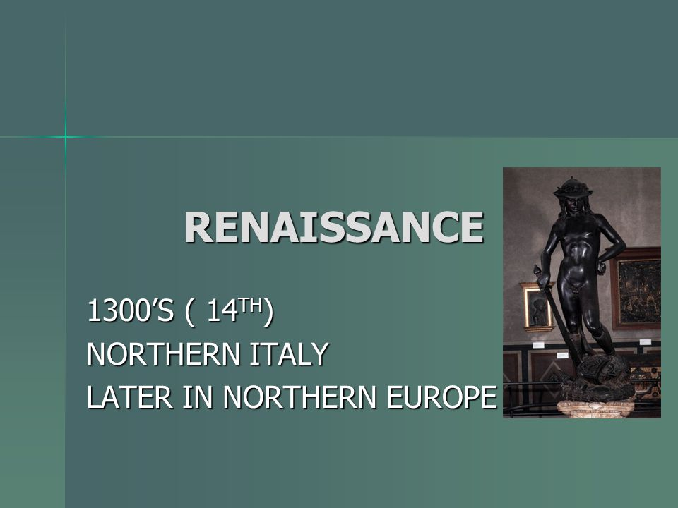 RENAISSANCE RENAISSANCE 1300'S ( 14 TH ) NORTHERN ITALY LATER IN NORTHERN EUROPE