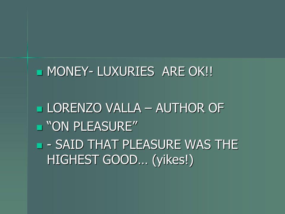 """MONEY- LUXURIES ARE OK!! MONEY- LUXURIES ARE OK!! LORENZO VALLA – AUTHOR OF LORENZO VALLA – AUTHOR OF """"ON PLEASURE"""" """"ON PLEASURE"""" - SAID THAT PLEASURE"""