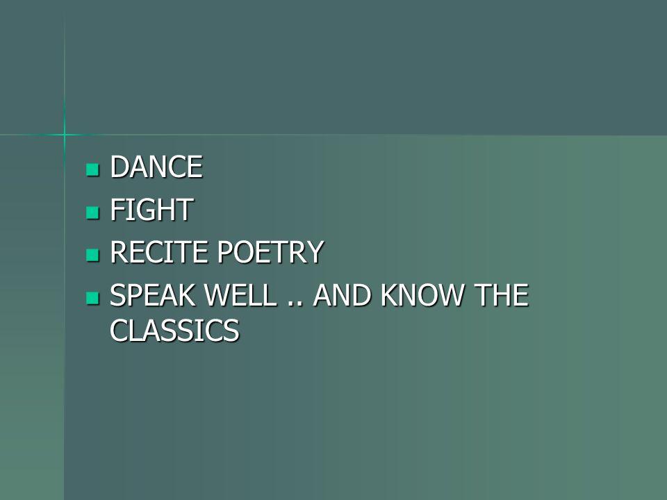 DANCE DANCE FIGHT FIGHT RECITE POETRY RECITE POETRY SPEAK WELL.. AND KNOW THE CLASSICS SPEAK WELL.. AND KNOW THE CLASSICS