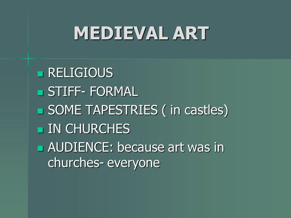 MEDIEVAL ART MEDIEVAL ART RELIGIOUS RELIGIOUS STIFF- FORMAL STIFF- FORMAL SOME TAPESTRIES ( in castles) SOME TAPESTRIES ( in castles) IN CHURCHES IN C