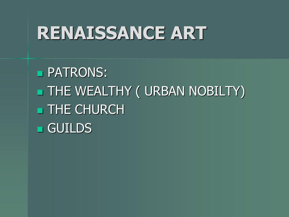 RENAISSANCE ART PATRONS: PATRONS: THE WEALTHY ( URBAN NOBILTY) THE WEALTHY ( URBAN NOBILTY) THE CHURCH THE CHURCH GUILDS GUILDS