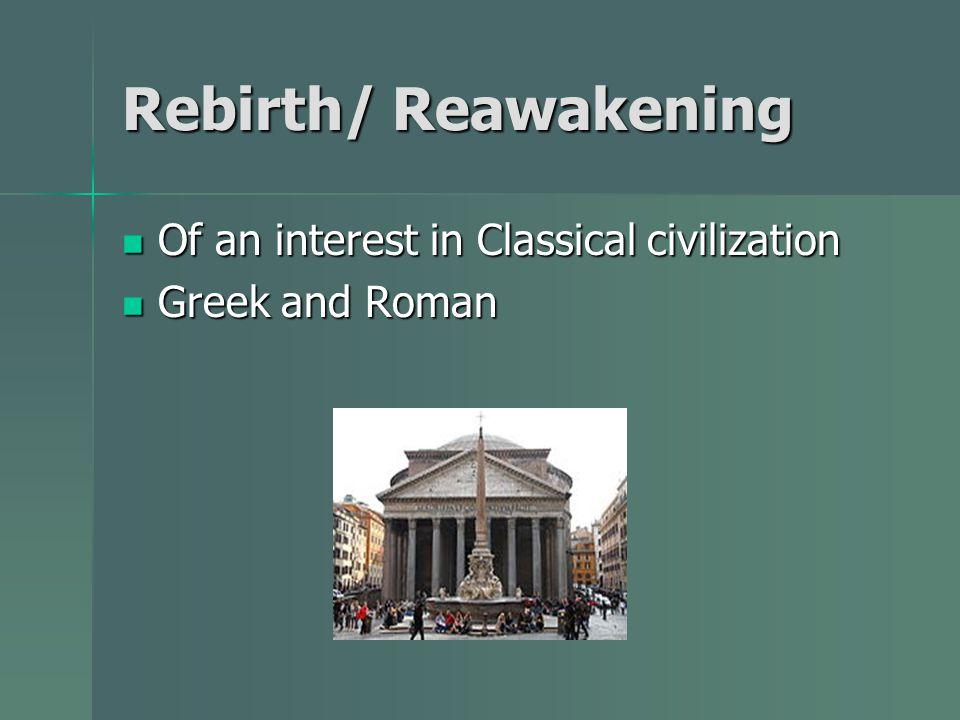 Rebirth/ Reawakening Of an interest in Classical civilization Of an interest in Classical civilization Greek and Roman Greek and Roman