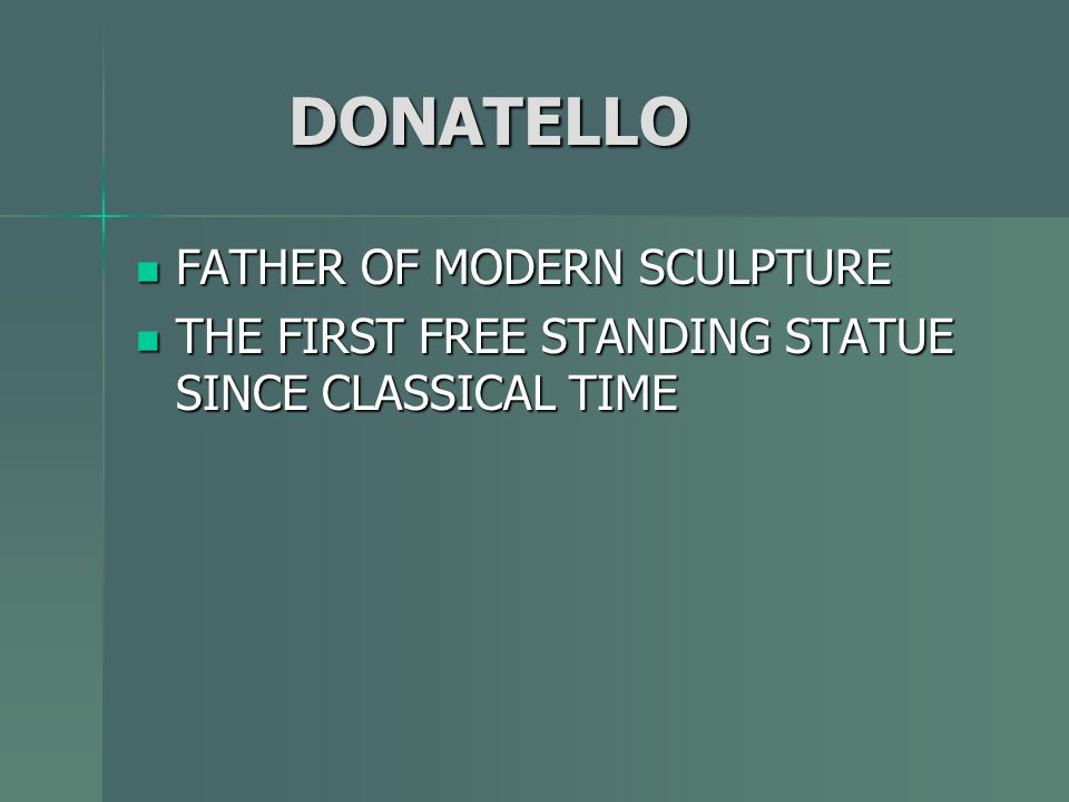DONATELLO DONATELLO FATHER OF MODERN SCULPTURE FATHER OF MODERN SCULPTURE THE FIRST FREE STANDING STATUE SINCE CLASSICAL TIME THE FIRST FREE STANDING STATUE SINCE CLASSICAL TIME