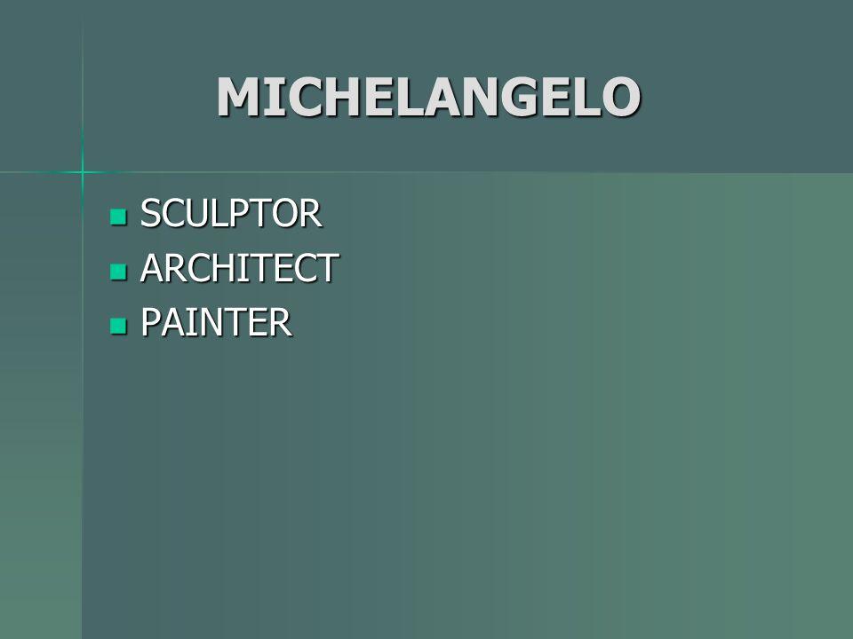 MICHELANGELO MICHELANGELO SCULPTOR SCULPTOR ARCHITECT ARCHITECT PAINTER PAINTER