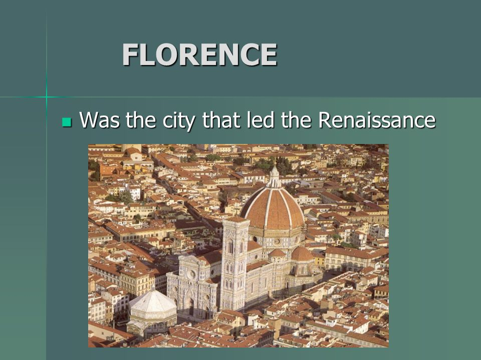 FLORENCE FLORENCE Was the city that led the Renaissance Was the city that led the Renaissance