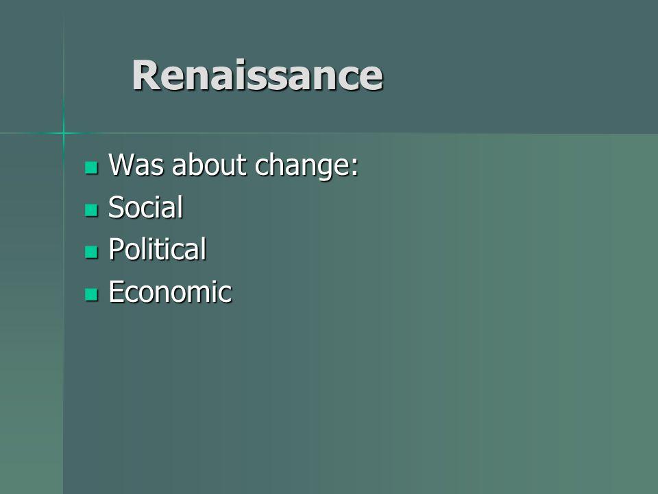 Renaissance Renaissance Was about change: Was about change: Social Social Political Political Economic Economic