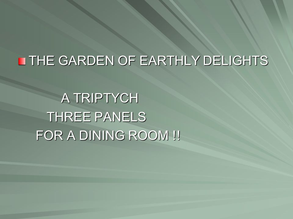 THE GARDEN OF EARTHLY DELIGHTS A TRIPTYCH A TRIPTYCH THREE PANELS THREE PANELS FOR A DINING ROOM !! FOR A DINING ROOM !!