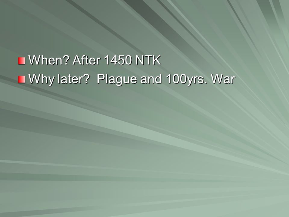 When? After 1450 NTK Why later? Plague and 100yrs. War