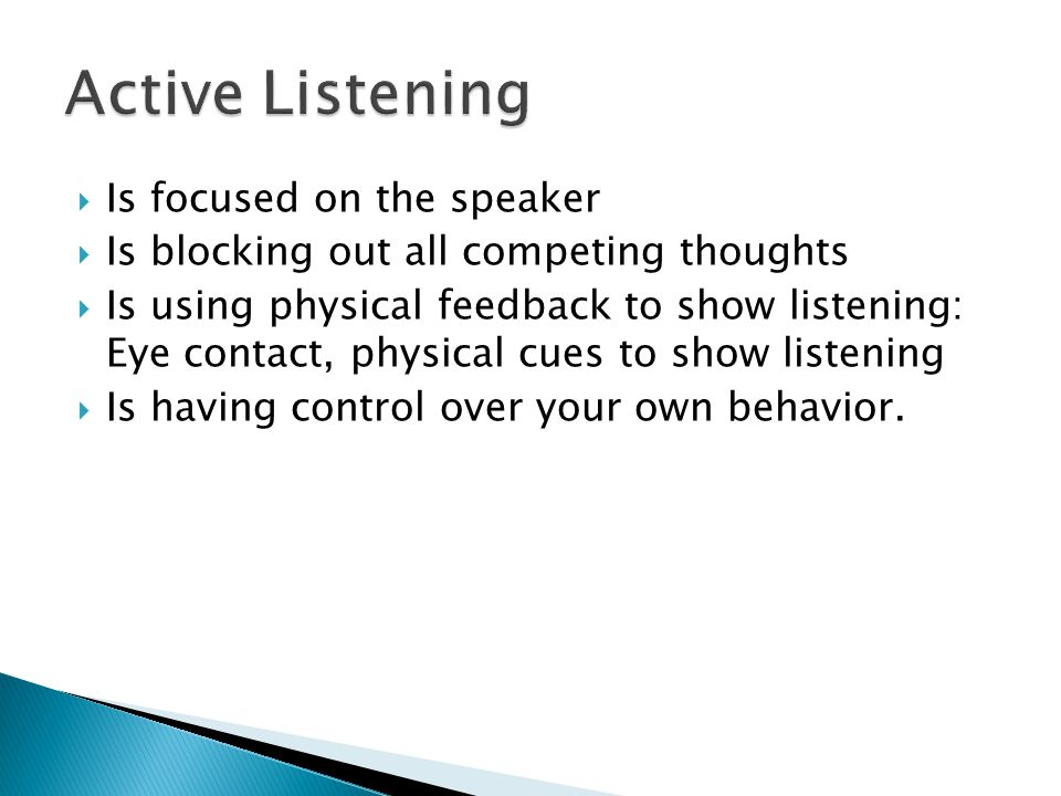  Is focused on the speaker  Is blocking out all competing thoughts  Is using physical feedback to show listening: Eye contact, physical cues to sho