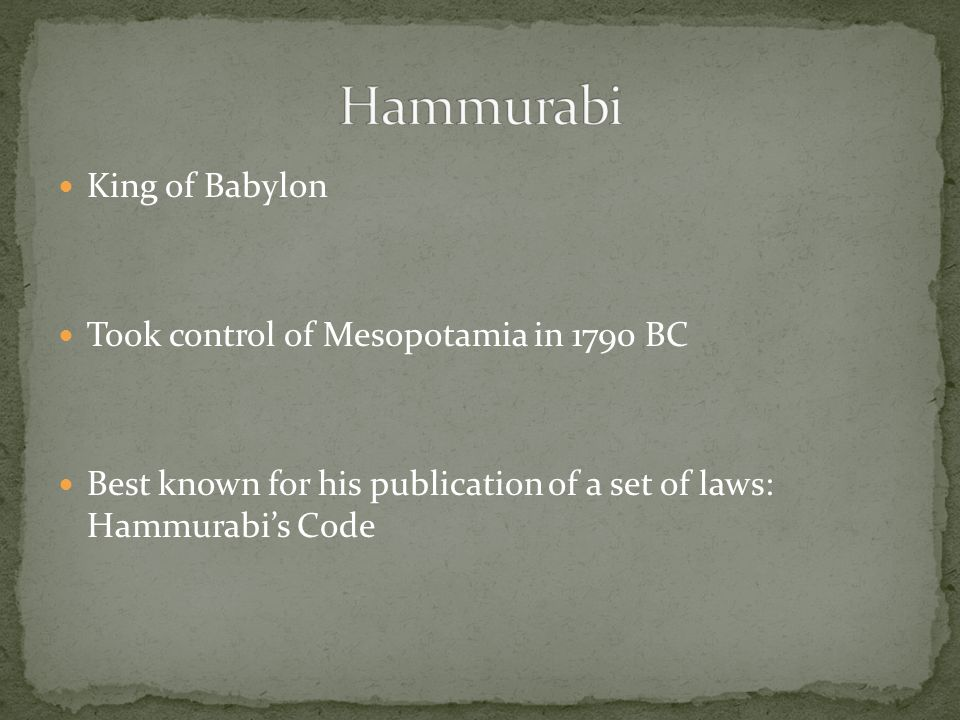King of Babylon Took control of Mesopotamia in 1790 BC Best known for his publication of a set of laws: Hammurabi's Code