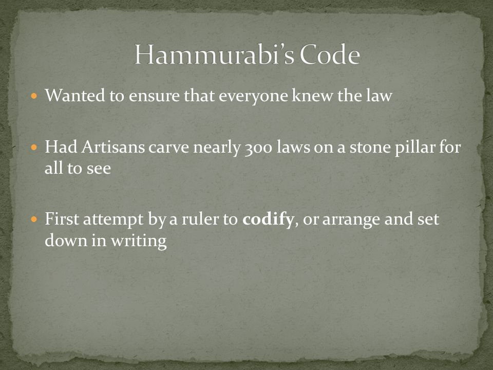 Wanted to ensure that everyone knew the law Had Artisans carve nearly 300 laws on a stone pillar for all to see First attempt by a ruler to codify, or arrange and set down in writing