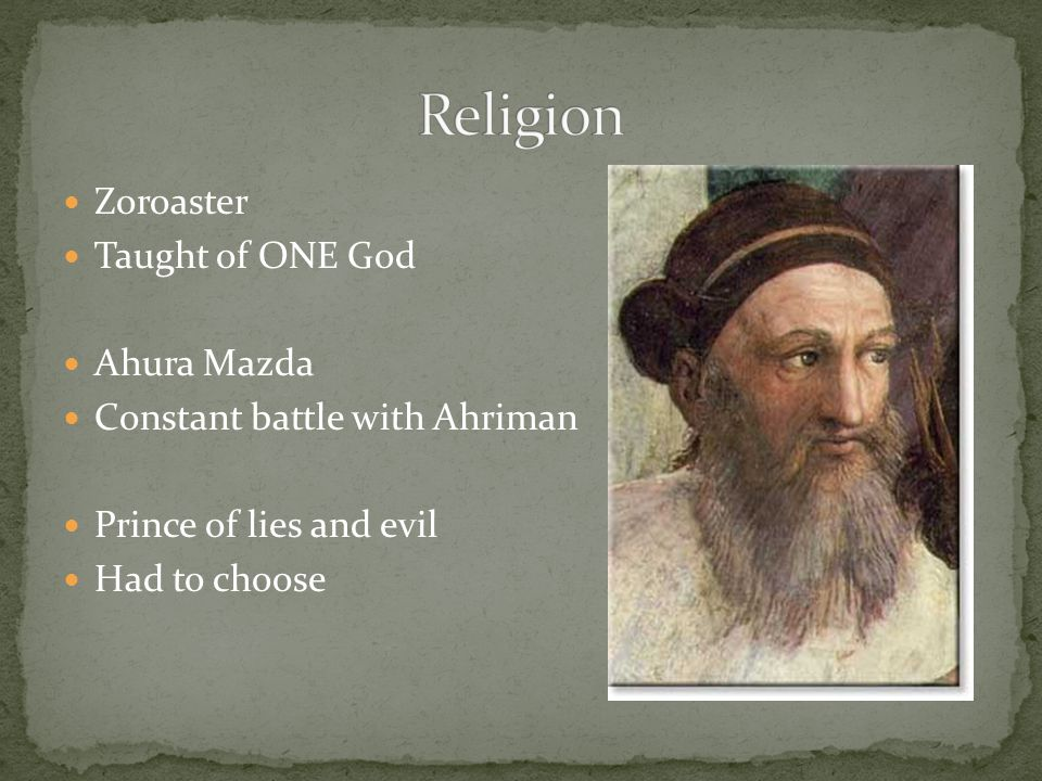 Zoroaster Taught of ONE God Ahura Mazda Constant battle with Ahriman Prince of lies and evil Had to choose