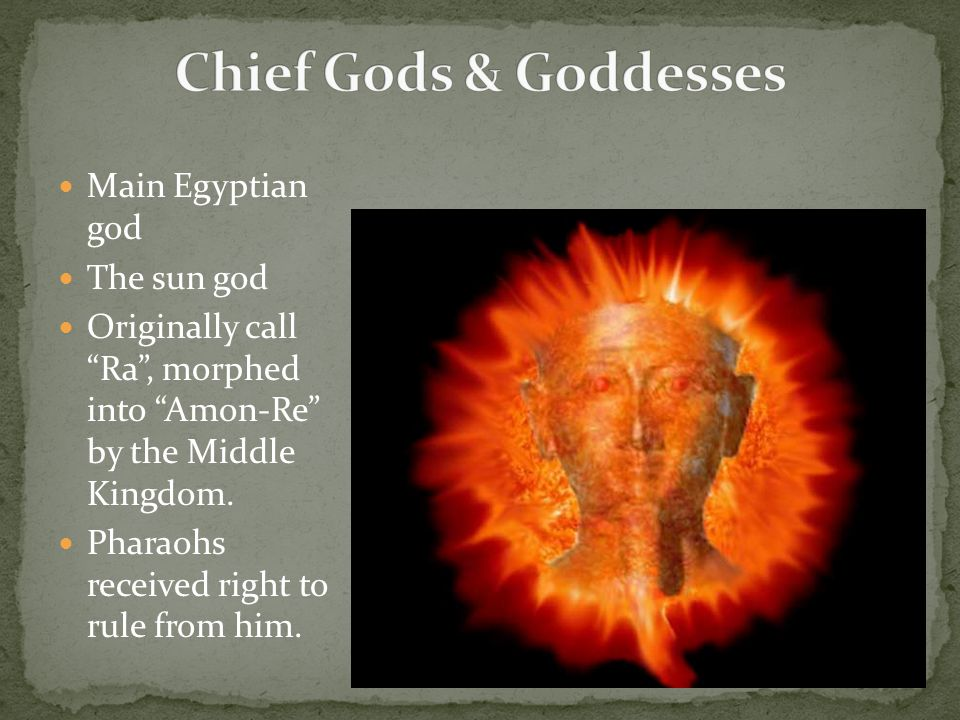 Main Egyptian god The sun god Originally call Ra , morphed into Amon-Re by the Middle Kingdom.