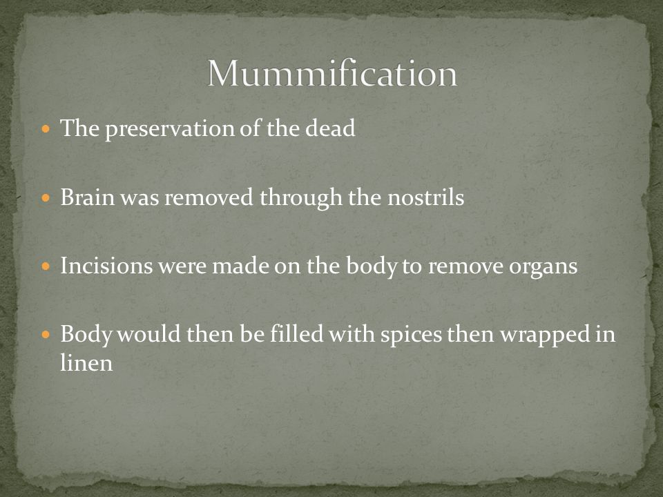 The preservation of the dead Brain was removed through the nostrils Incisions were made on the body to remove organs Body would then be filled with spices then wrapped in linen