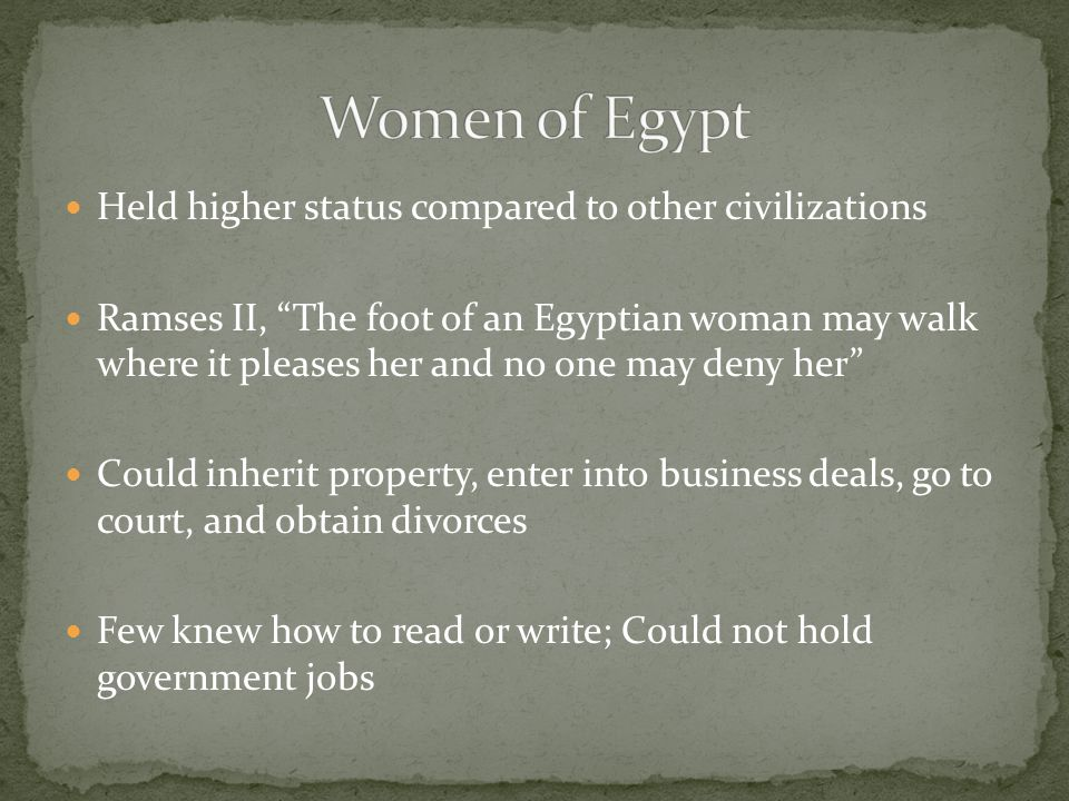 Held higher status compared to other civilizations Ramses II, The foot of an Egyptian woman may walk where it pleases her and no one may deny her Could inherit property, enter into business deals, go to court, and obtain divorces Few knew how to read or write; Could not hold government jobs