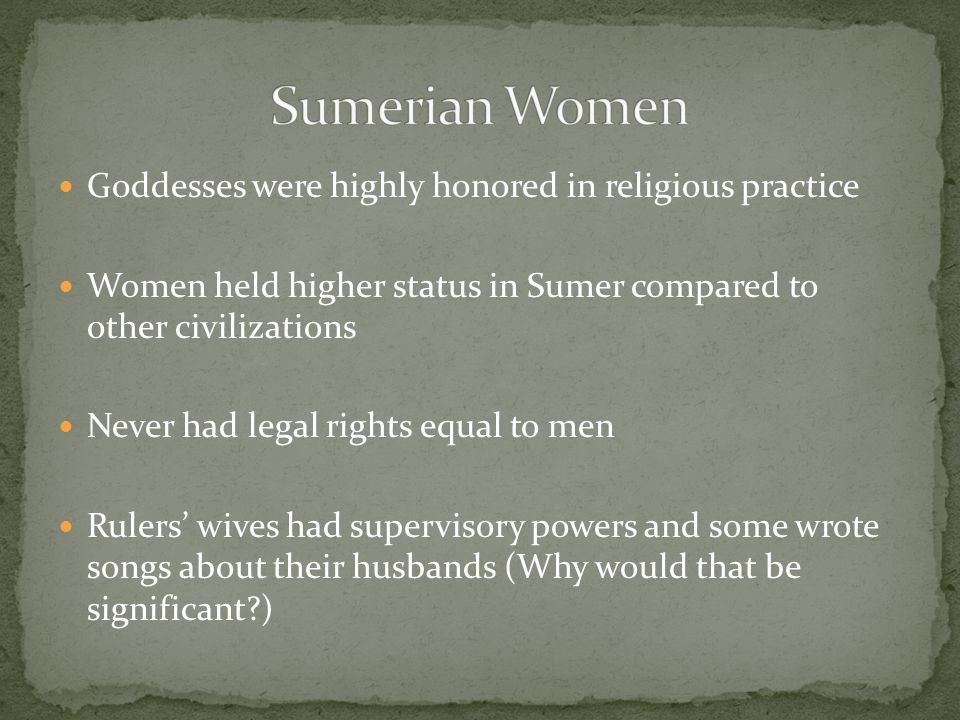 Goddesses were highly honored in religious practice Women held higher status in Sumer compared to other civilizations Never had legal rights equal to men Rulers' wives had supervisory powers and some wrote songs about their husbands (Why would that be significant?)