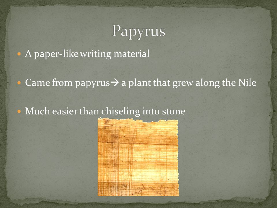 A paper-like writing material Came from papyrus  a plant that grew along the Nile Much easier than chiseling into stone