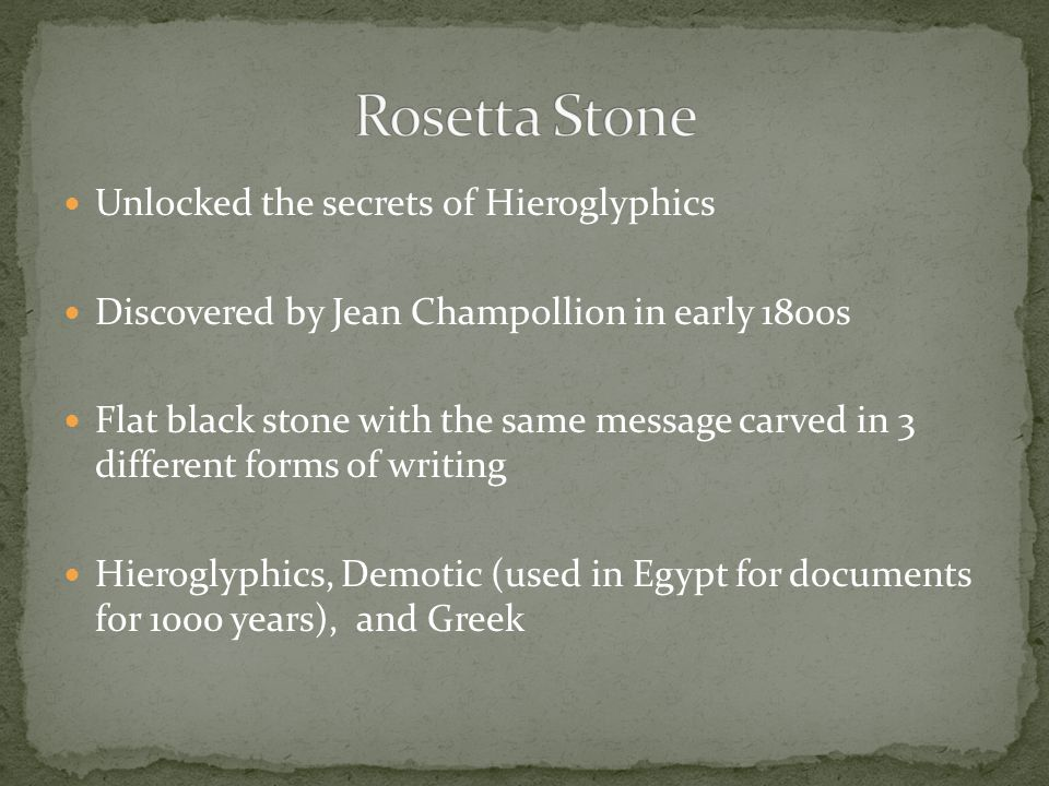 Unlocked the secrets of Hieroglyphics Discovered by Jean Champollion in early 1800s Flat black stone with the same message carved in 3 different forms of writing Hieroglyphics, Demotic (used in Egypt for documents for 1000 years), and Greek