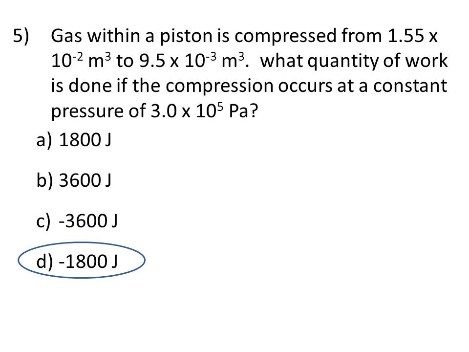 5)Gas within a piston is compressed from 1.55 x 10 -2 m 3 to 9.5 x 10 -3 m 3. what quantity of work is done if the compression occurs at a constant pr