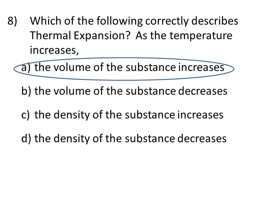 8)Which of the following correctly describes Thermal Expansion? As the temperature increases, a) the volume of the substance increases b) the volume o