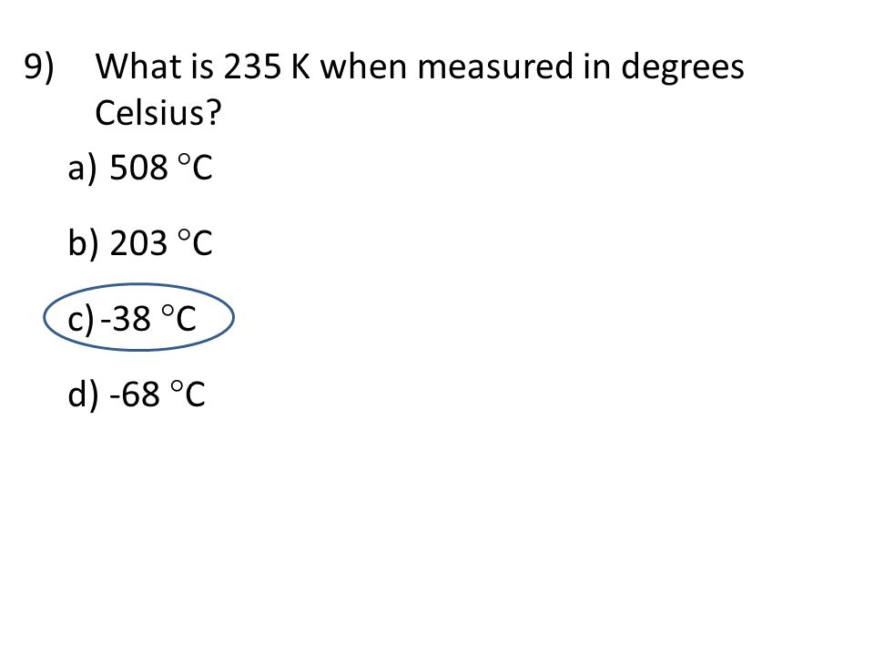 9)What is 235 K when measured in degrees Celsius? a) 508  C b) 203  C c)-38  C d) -68  C