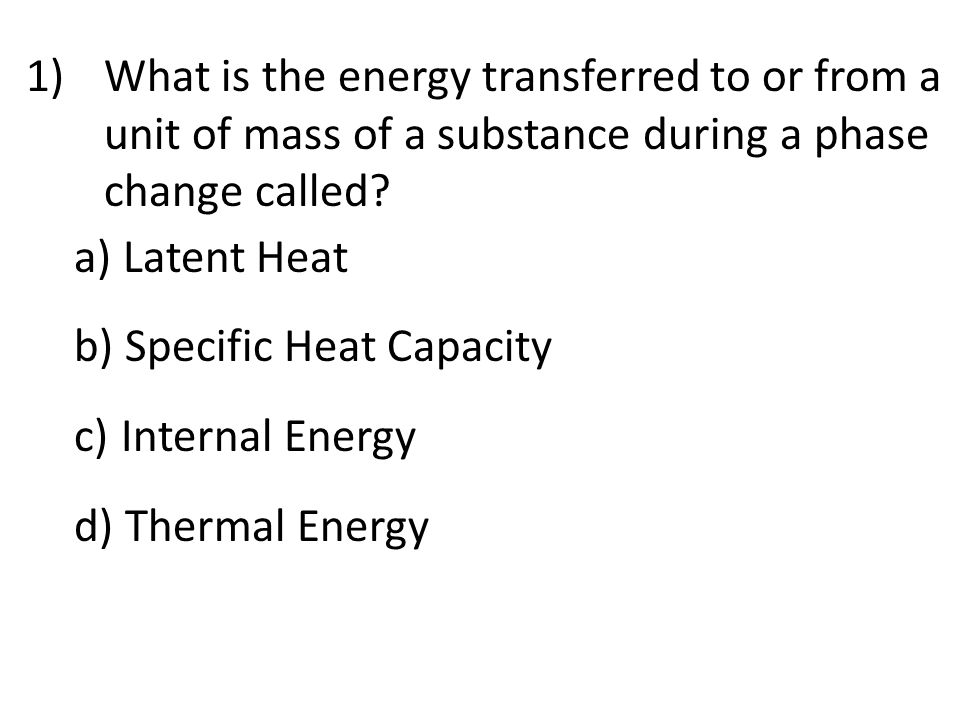 1)What is the energy transferred to or from a unit of mass of a substance during a phase change called.