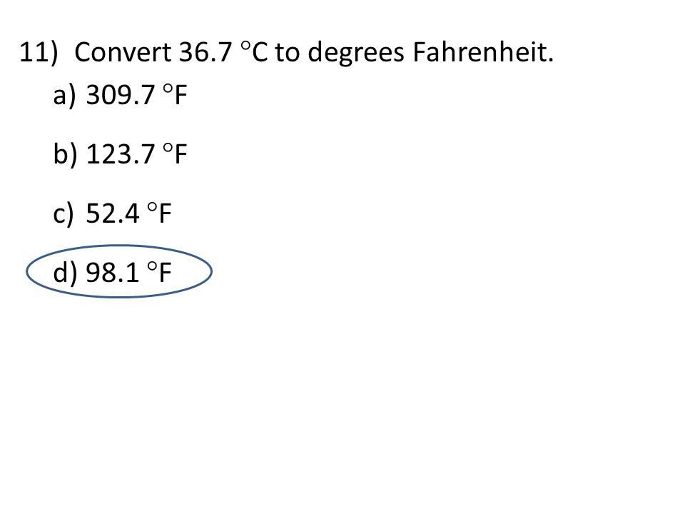 11)Convert 36.7  C to degrees Fahrenheit. a) 309.7  F b) 123.7  F c) 52.4  F d) 98.1  F