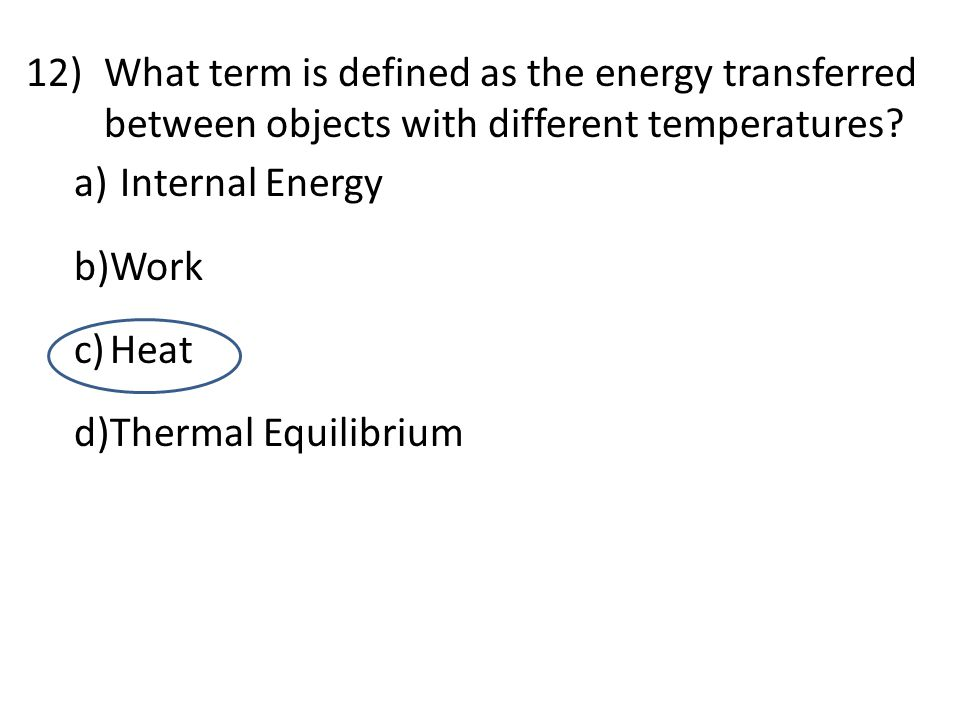 12)What term is defined as the energy transferred between objects with different temperatures? a) Internal Energy b)Work c)Heat d)Thermal Equilibrium