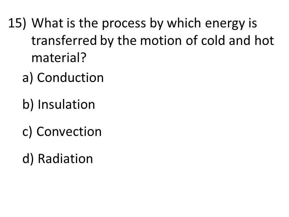 15)What is the process by which energy is transferred by the motion of cold and hot material.