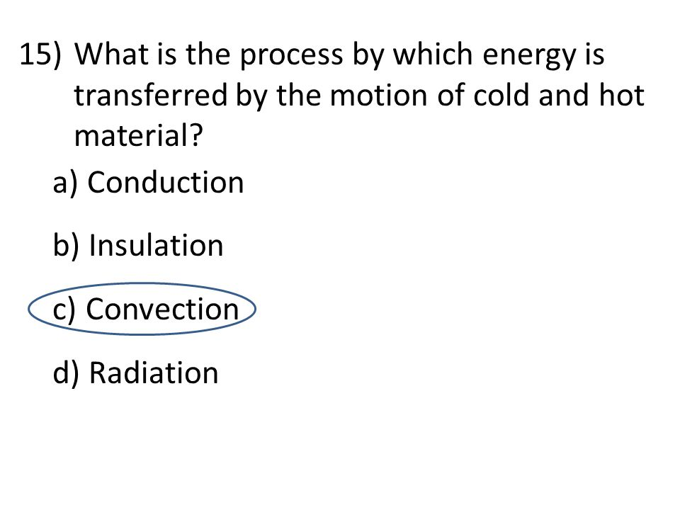 15)What is the process by which energy is transferred by the motion of cold and hot material? a) Conduction b) Insulation c) Convection d) Radiation