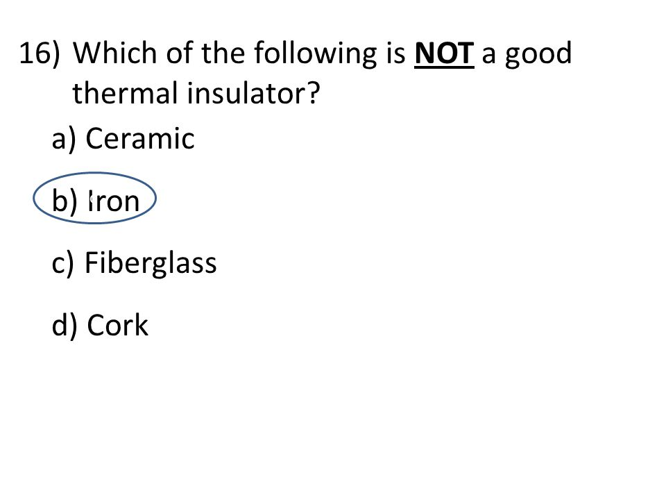 16)Which of the following is NOT a good thermal insulator? a) Ceramic b) Iron c) Fiberglass d) Cork d