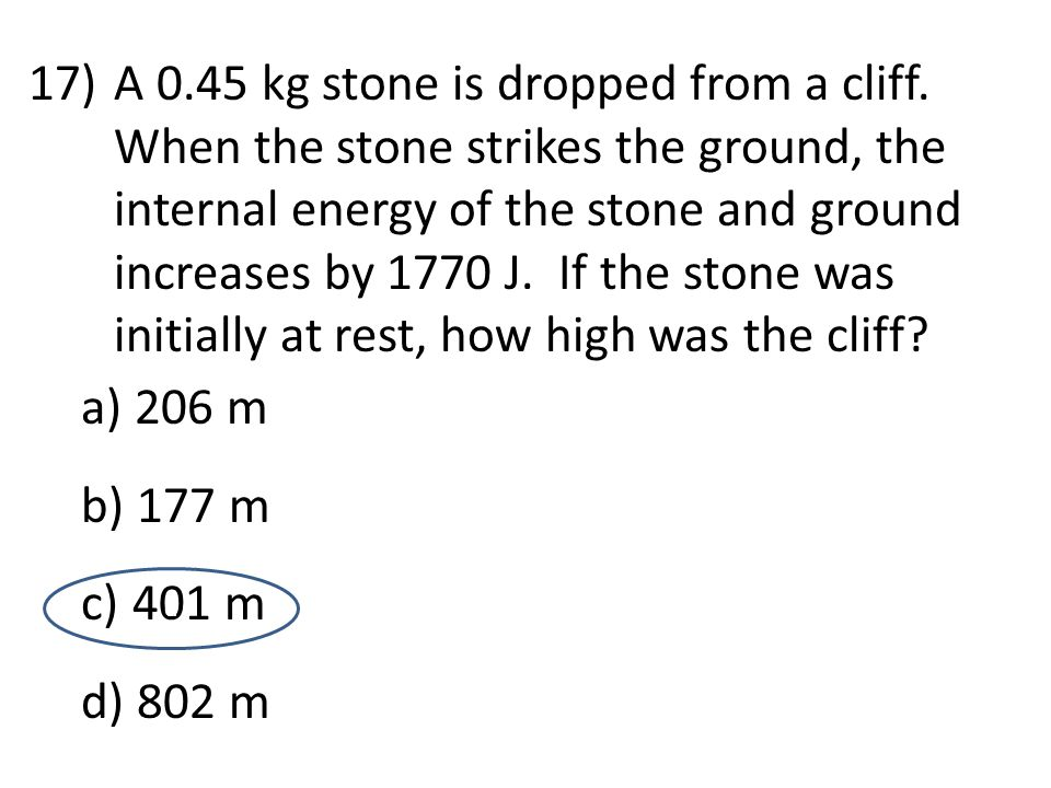 17)A 0.45 kg stone is dropped from a cliff. When the stone strikes the ground, the internal energy of the stone and ground increases by 1770 J. If the