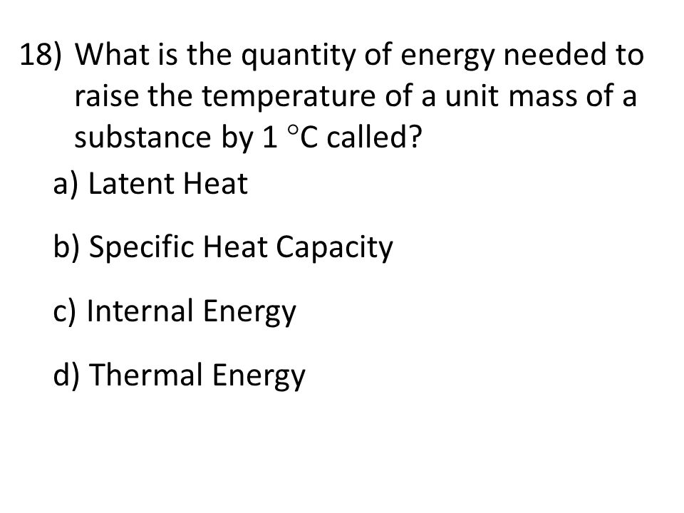 18)What is the quantity of energy needed to raise the temperature of a unit mass of a substance by 1  C called.