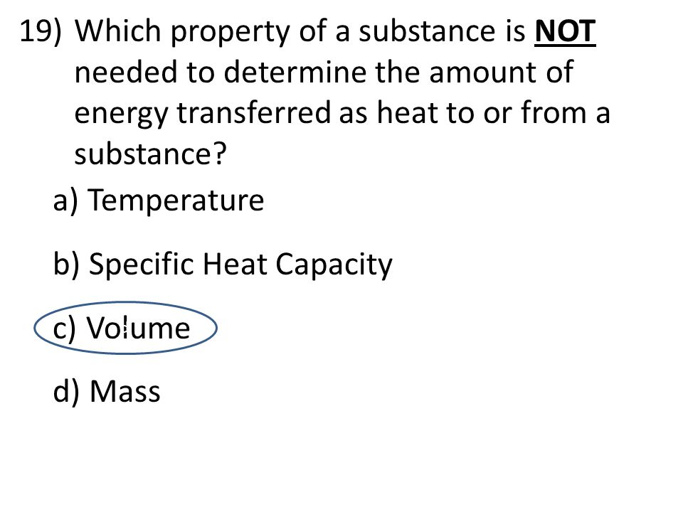 19)Which property of a substance is NOT needed to determine the amount of energy transferred as heat to or from a substance? a) Temperature b) Specifi