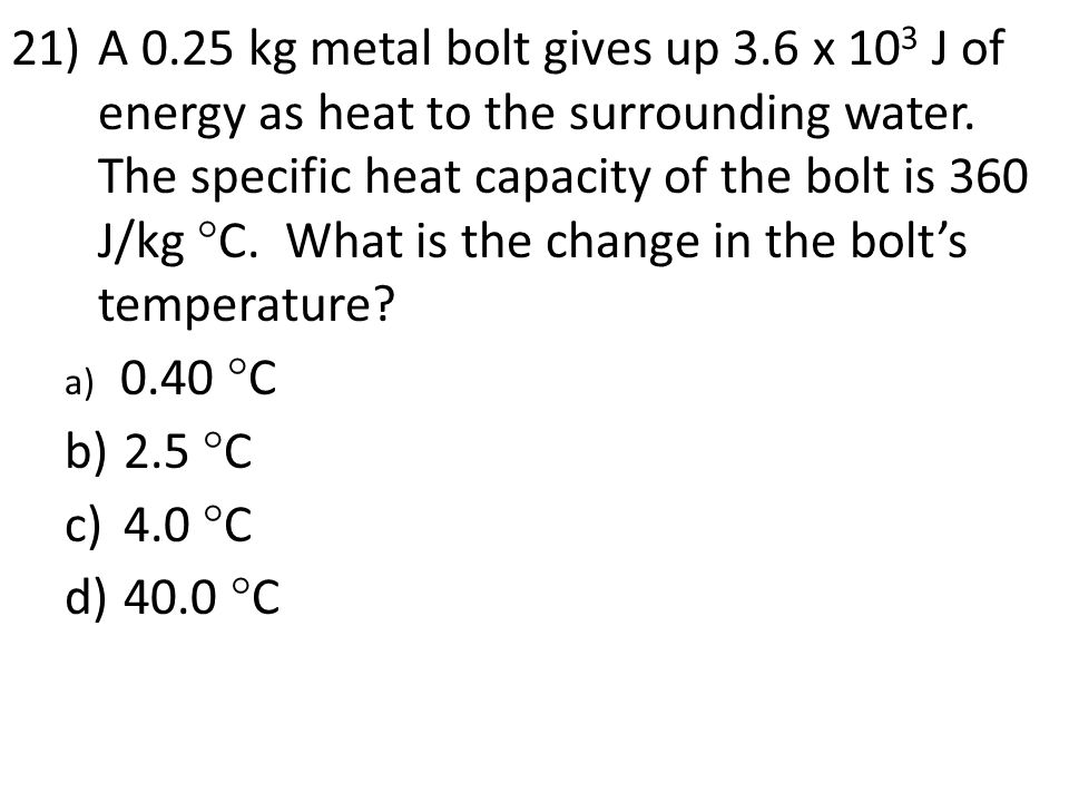21)A 0.25 kg metal bolt gives up 3.6 x 10 3 J of energy as heat to the surrounding water.