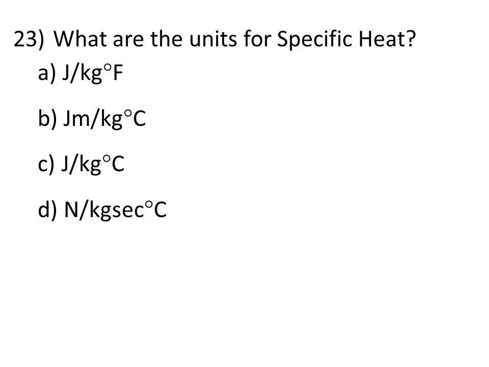 23)What are the units for Specific Heat? a) J/kg  F b) Jm/kg  C c) J/kg  C d) N/kgsec  C