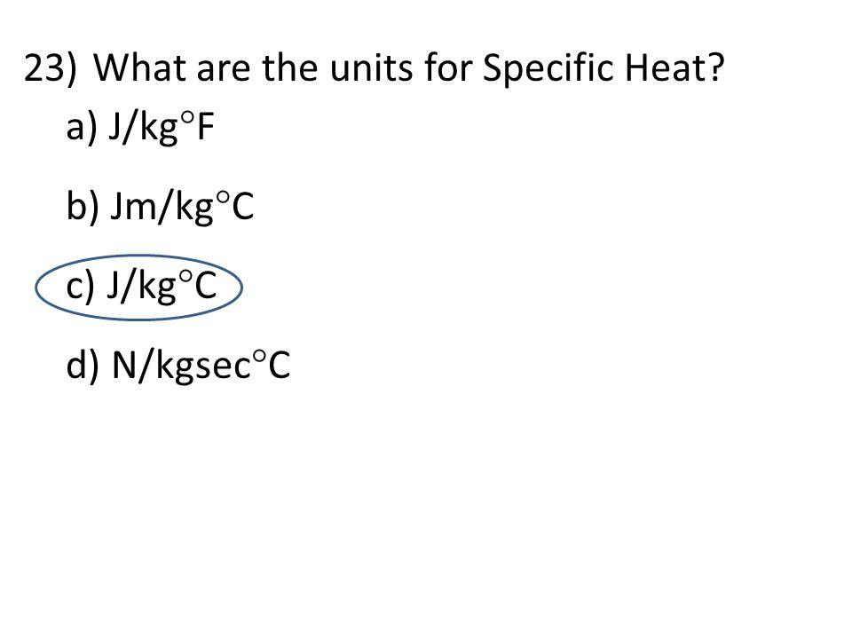 d 23)What are the units for Specific Heat? a) J/kg  F b) Jm/kg  C c) J/kg  C d) N/kgsec  C