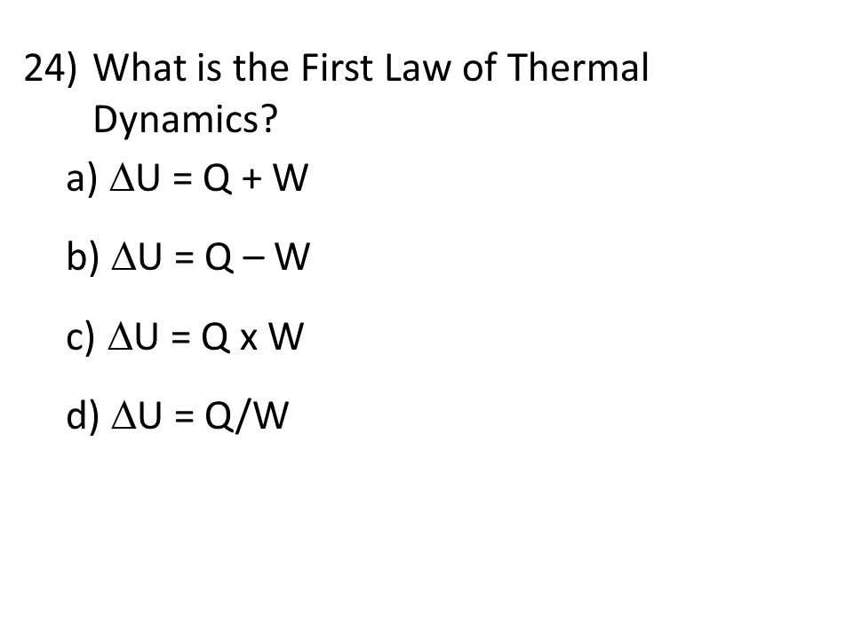 24)What is the First Law of Thermal Dynamics? a)  U = Q + W b)  U = Q – W c)  U = Q x W d)  U = Q/W