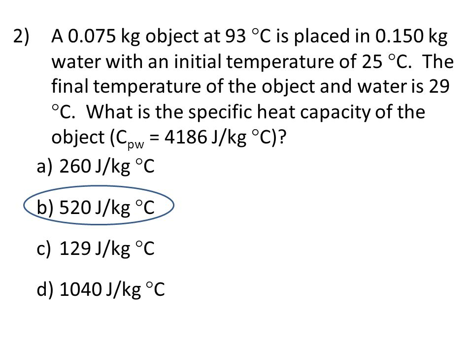 2)A 0.075 kg object at 93  C is placed in 0.150 kg water with an initial temperature of 25  C. The final temperature of the object and water is 29 