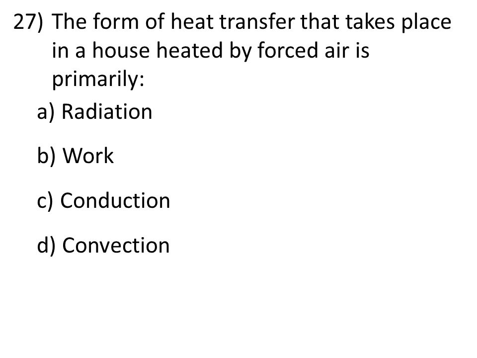 27)The form of heat transfer that takes place in a house heated by forced air is primarily: a) Radiation b) Work c) Conduction d) Convection