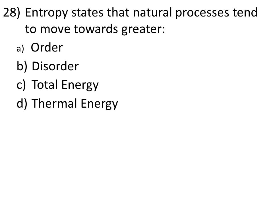 28)Entropy states that natural processes tend to move towards greater: a) Order b) Disorder c) Total Energy d) Thermal Energy