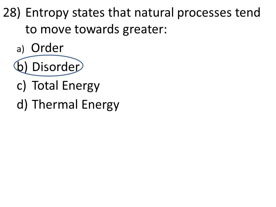 28)Entropy states that natural processes tend to move towards greater: a) Order b) Disorder c) Total Energy d) Thermal Energy d