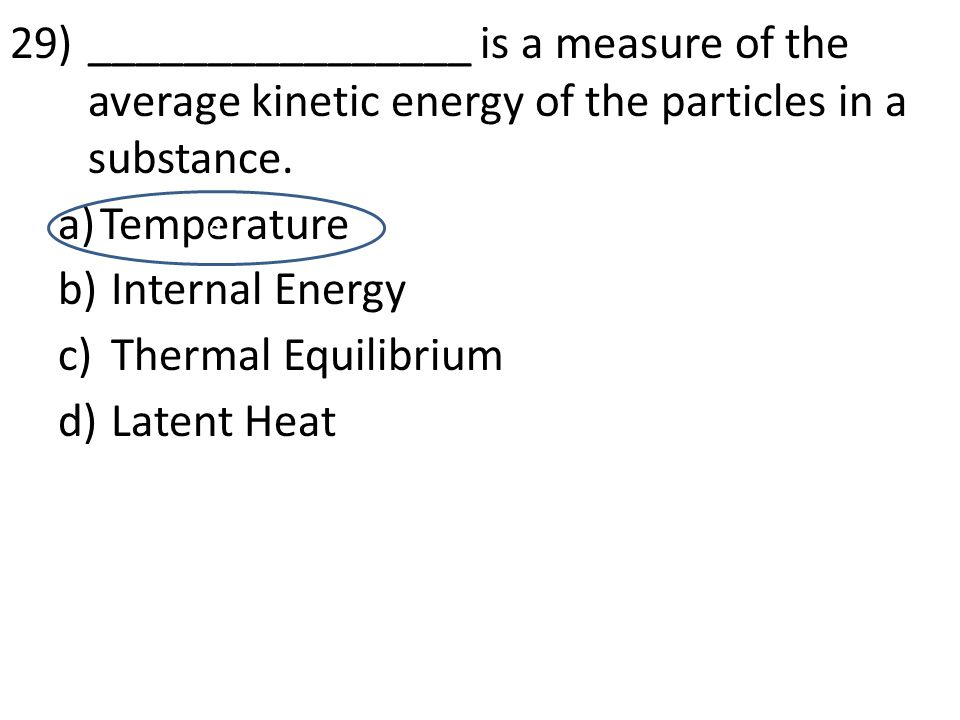 29)________________ is a measure of the average kinetic energy of the particles in a substance. a)Temperature b) Internal Energy c) Thermal Equilibriu