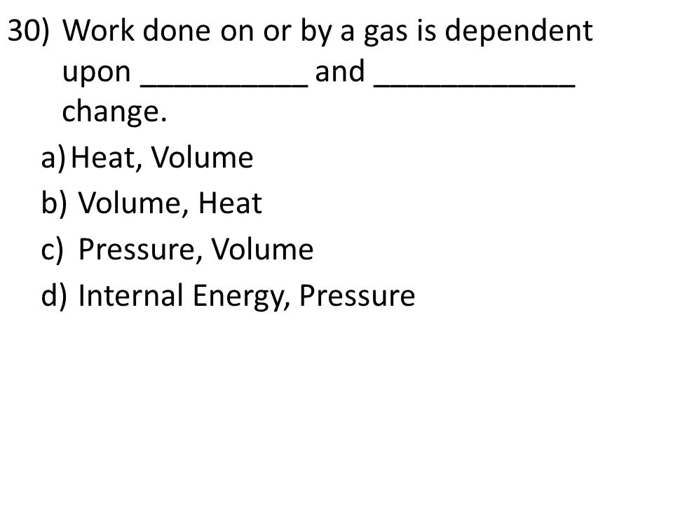 30)Work done on or by a gas is dependent upon __________ and ____________ change. a)Heat, Volume b) Volume, Heat c) Pressure, Volume d) Internal Energ