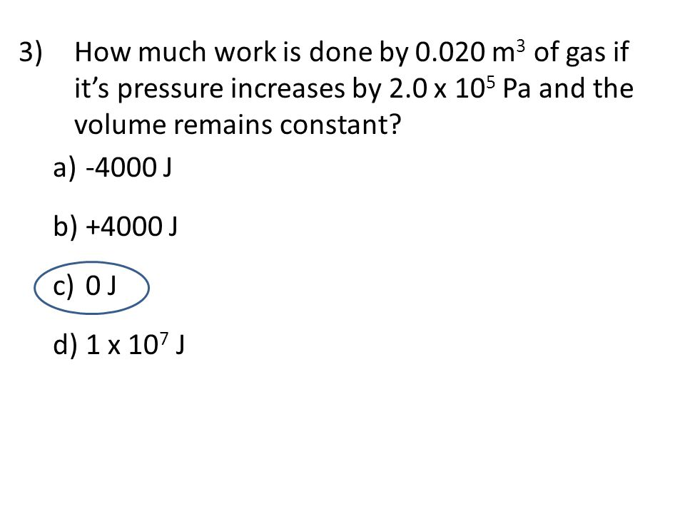 3)How much work is done by 0.020 m 3 of gas if it's pressure increases by 2.0 x 10 5 Pa and the volume remains constant? a) -4000 J b) +4000 J c) 0 J