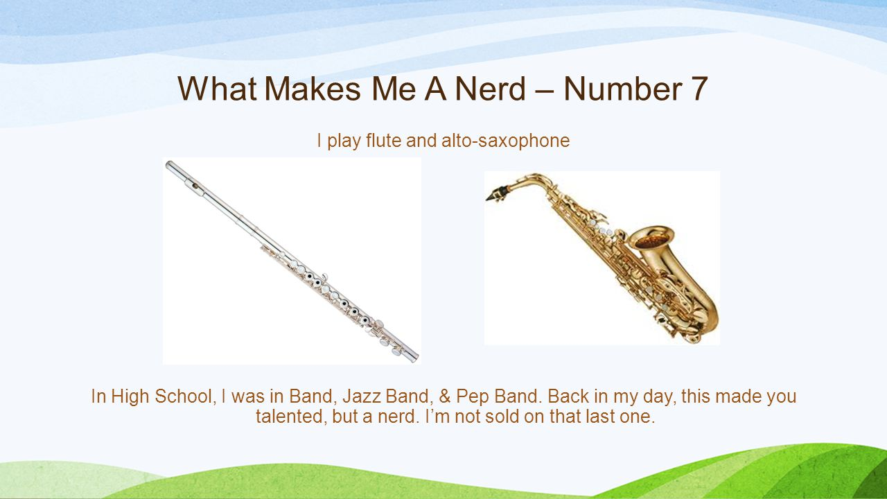 What Makes Me A Nerd – Number 7 I play flute and alto-saxophone In High School, I was in Band, Jazz Band, & Pep Band. Back in my day, this made you ta