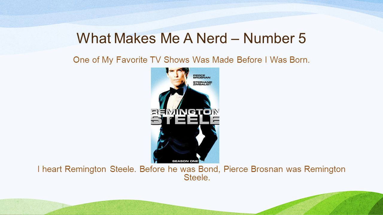 What Makes Me A Nerd – Number 5 One of My Favorite TV Shows Was Made Before I Was Born. I heart Remington Steele. Before he was Bond, Pierce Brosnan w