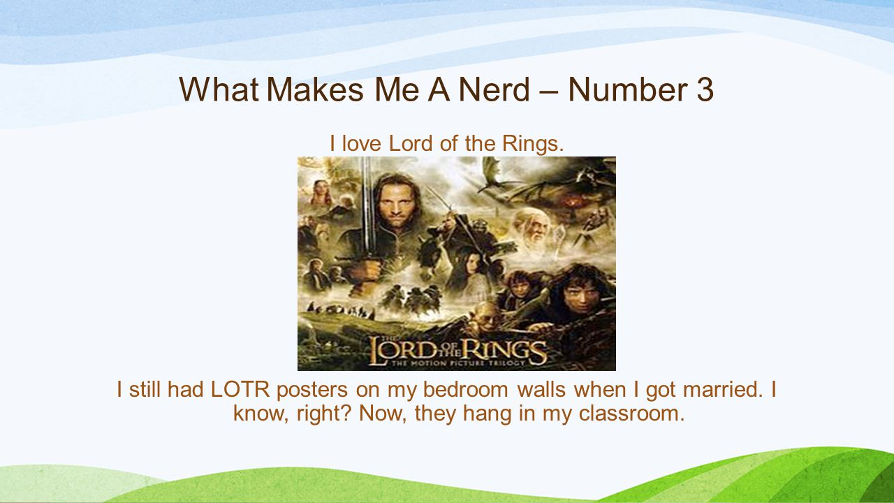What Makes Me A Nerd – Number 3 I love Lord of the Rings. I still had LOTR posters on my bedroom walls when I got married. I know, right? Now, they ha