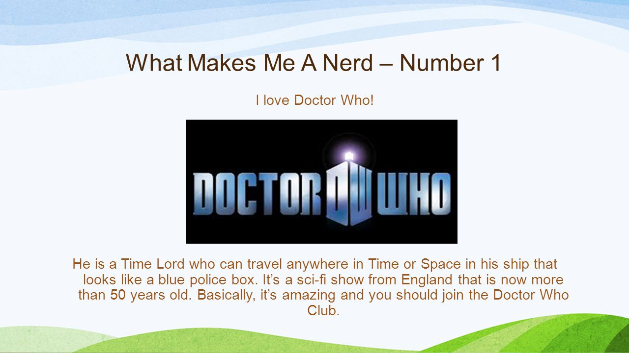 What Makes Me A Nerd – Number 1 I love Doctor Who! He is a Time Lord who can travel anywhere in Time or Space in his ship that looks like a blue polic