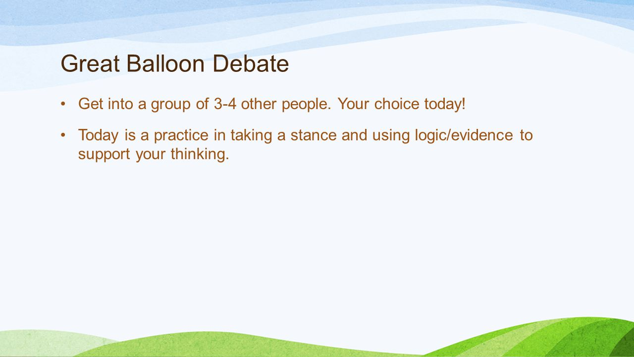 Great Balloon Debate Get into a group of 3-4 other people. Your choice today! Today is a practice in taking a stance and using logic/evidence to suppo